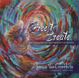 Free to Create: Releasing the Art and Creativity of Heaven ~ Hardback